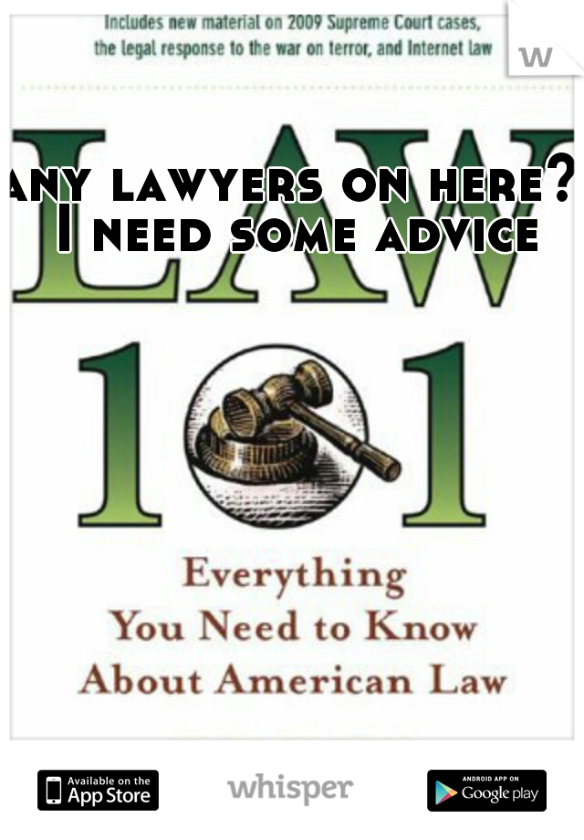 any lawyers on here? I need some advice