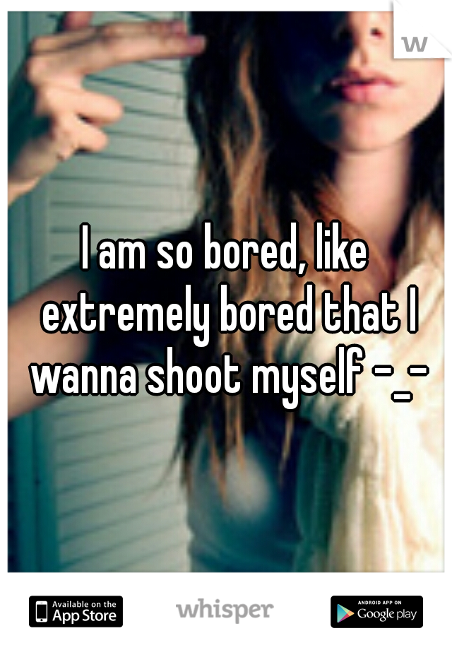 I am so bored, like extremely bored that I wanna shoot myself -_-