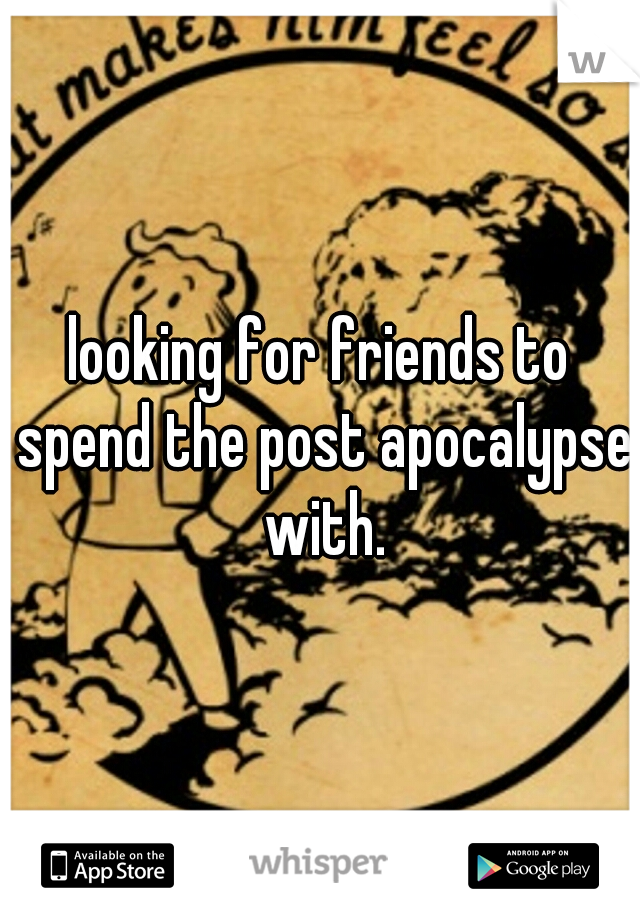 looking for friends to spend the post apocalypse with.