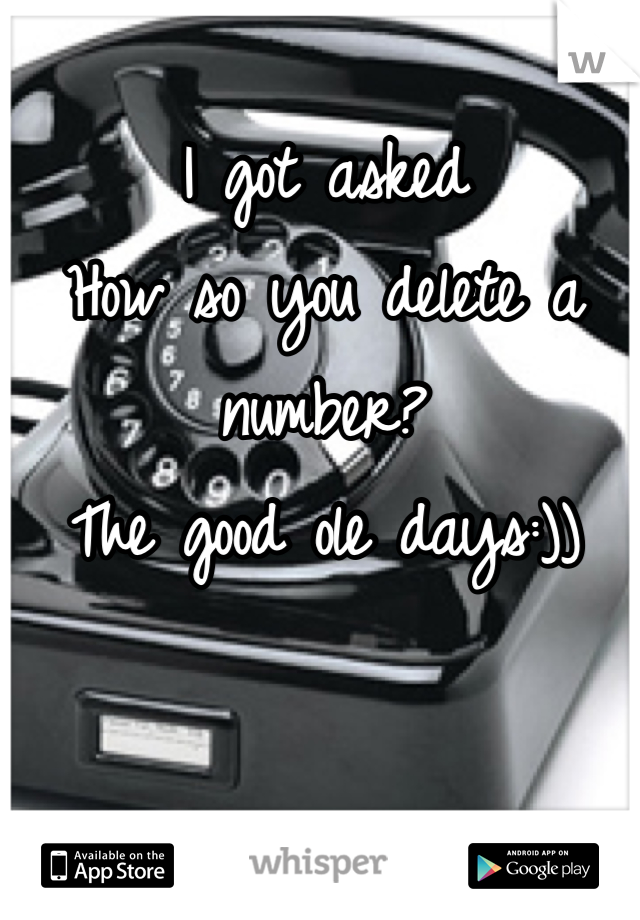 I got asked How so you delete a number? The good ole days:))