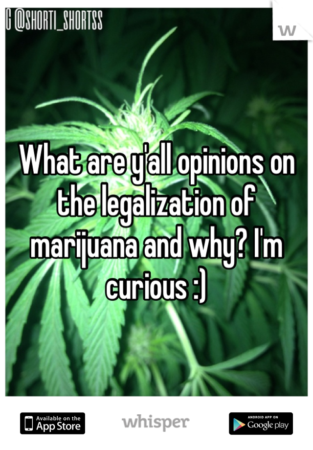 What are y'all opinions on the legalization of marijuana and why? I'm curious :)