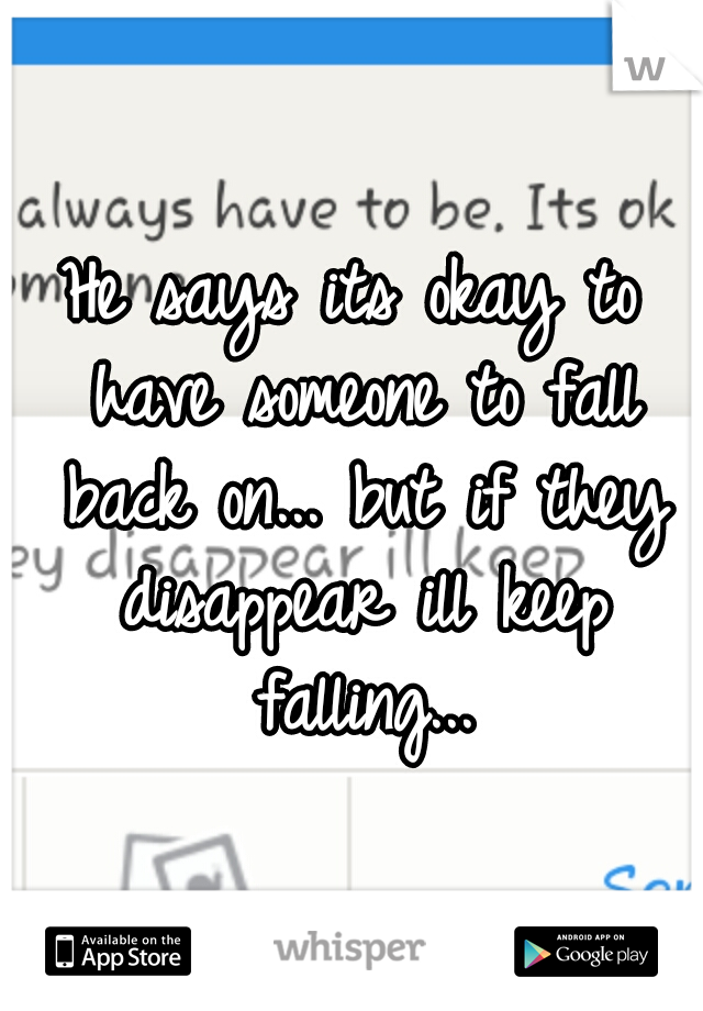 He says its okay to have someone to fall back on... but if they disappear ill keep falling...