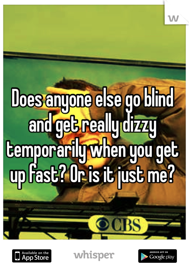 Does anyone else go blind and get really dizzy temporarily when you get up fast? Or is it just me?