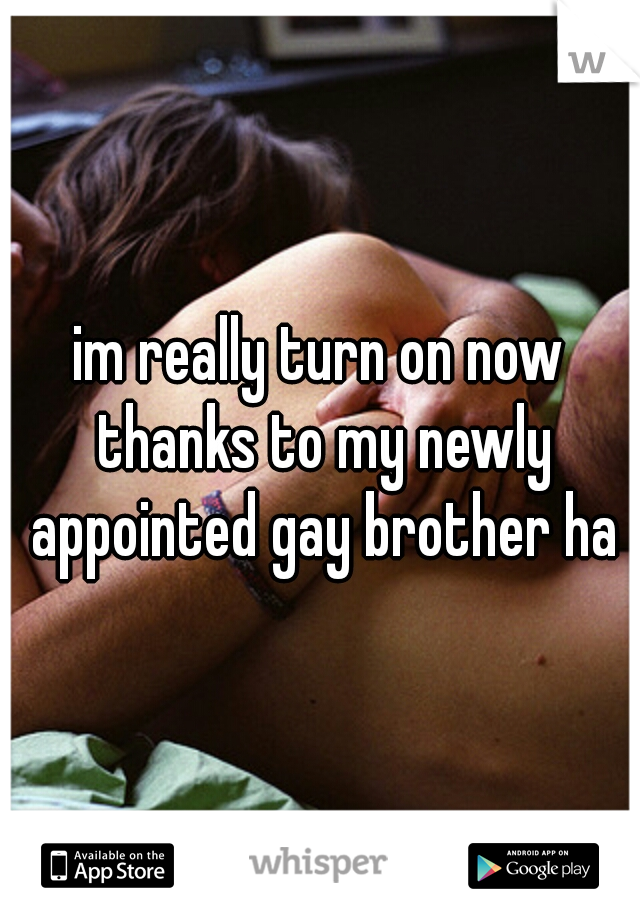 im really turn on now thanks to my newly appointed gay brother ha