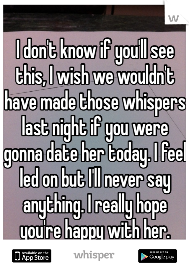 I don't know if you'll see this, I wish we wouldn't have made those whispers last night if you were gonna date her today. I feel led on but I'll never say anything. I really hope you're happy with her.