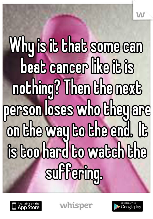 Why is it that some can beat cancer like it is nothing? Then the next person loses who they are on the way to the end.  It is too hard to watch the suffering.