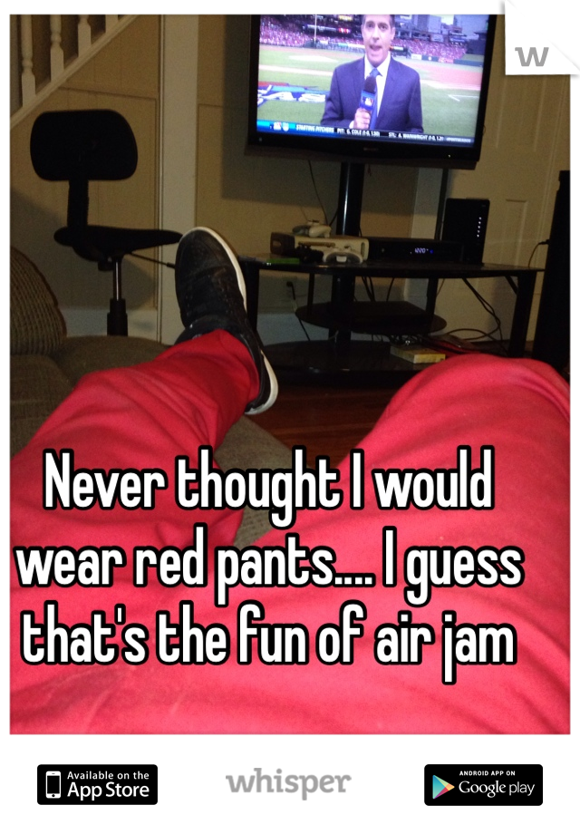 Never thought I would wear red pants.... I guess that's the fun of air jam
