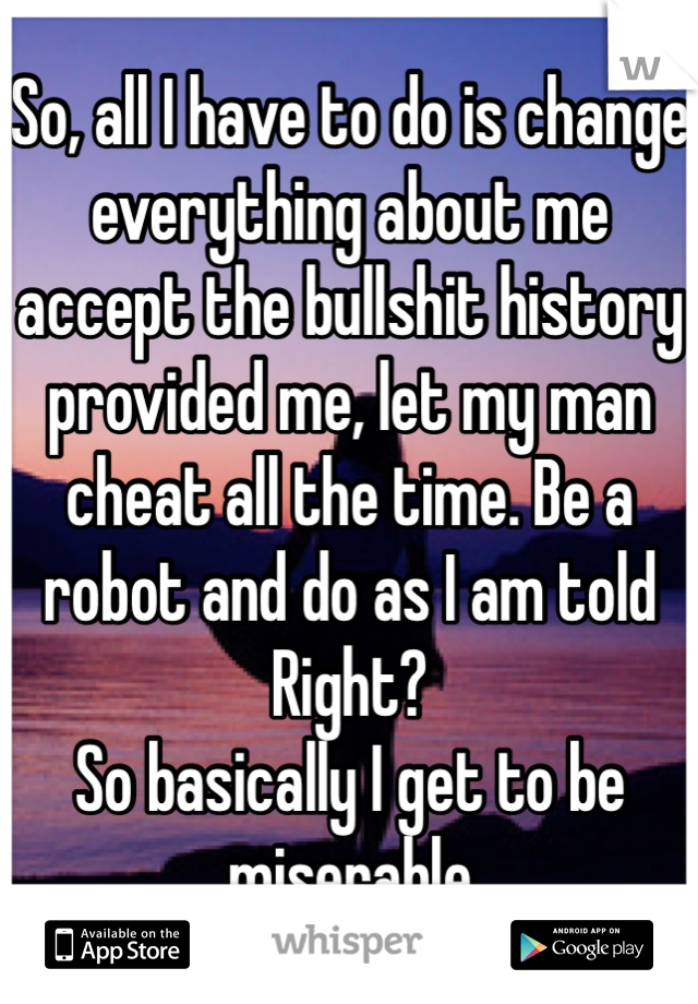 So, all I have to do is change everything about me accept the bullshit history provided me, let my man cheat all the time. Be a robot and do as I am told  Right?  So basically I get to be miserable