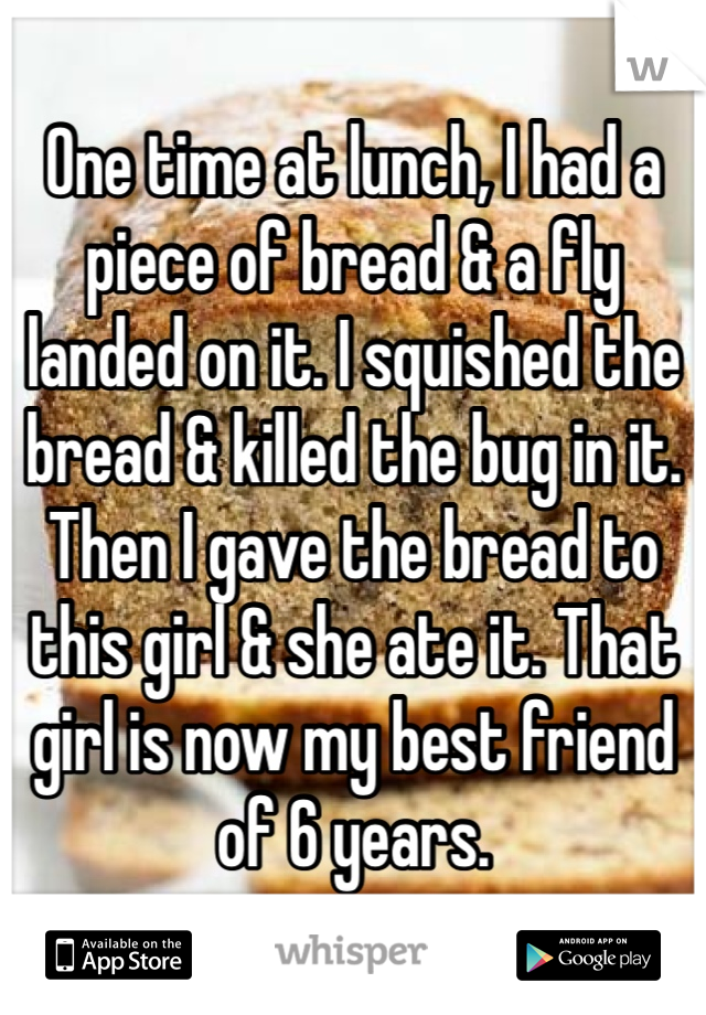 One time at lunch, I had a piece of bread & a fly landed on it. I squished the bread & killed the bug in it. Then I gave the bread to this girl & she ate it. That girl is now my best friend of 6 years.