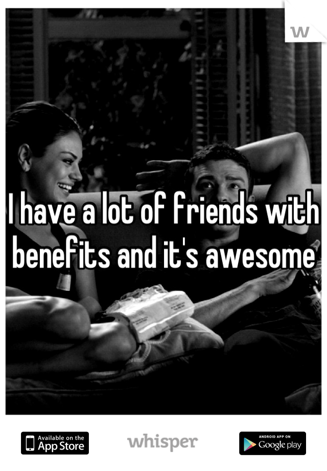 I have a lot of friends with benefits and it's awesome