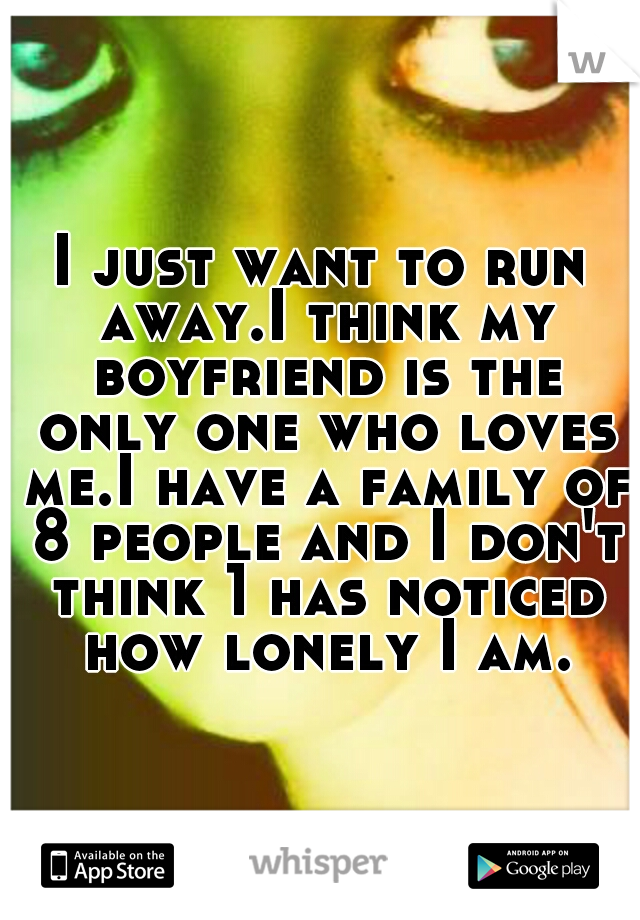 I just want to run away.I think my boyfriend is the only one who loves me.I have a family of 8 people and I don't think 1 has noticed how lonely I am.