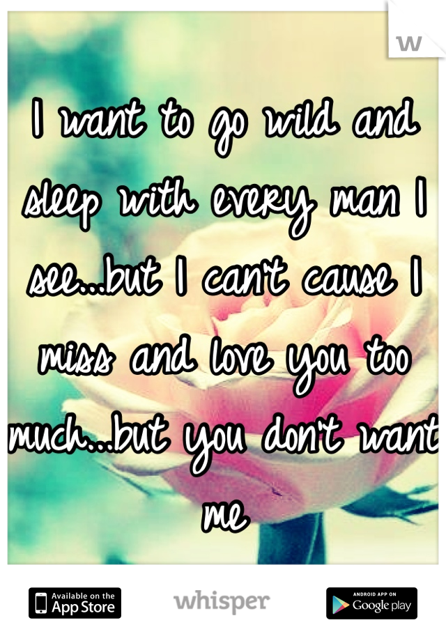 I want to go wild and sleep with every man I see...but I can't cause I miss and love you too much...but you don't want me