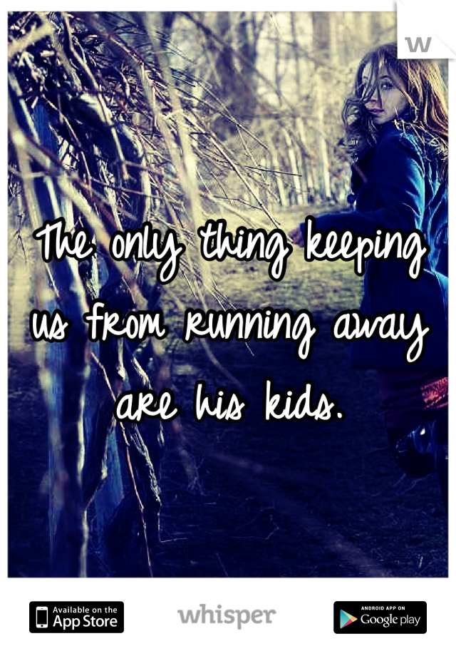 The only thing keeping us from running away are his kids.