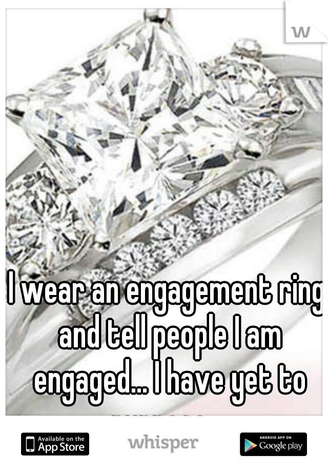 I wear an engagement ring and tell people I am engaged... I have yet to purpose....