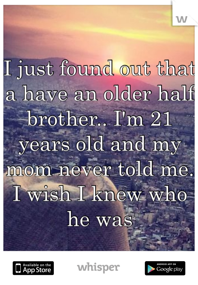 I just found out that a have an older half brother.. I'm 21 years old and my mom never told me. I wish I knew who he was