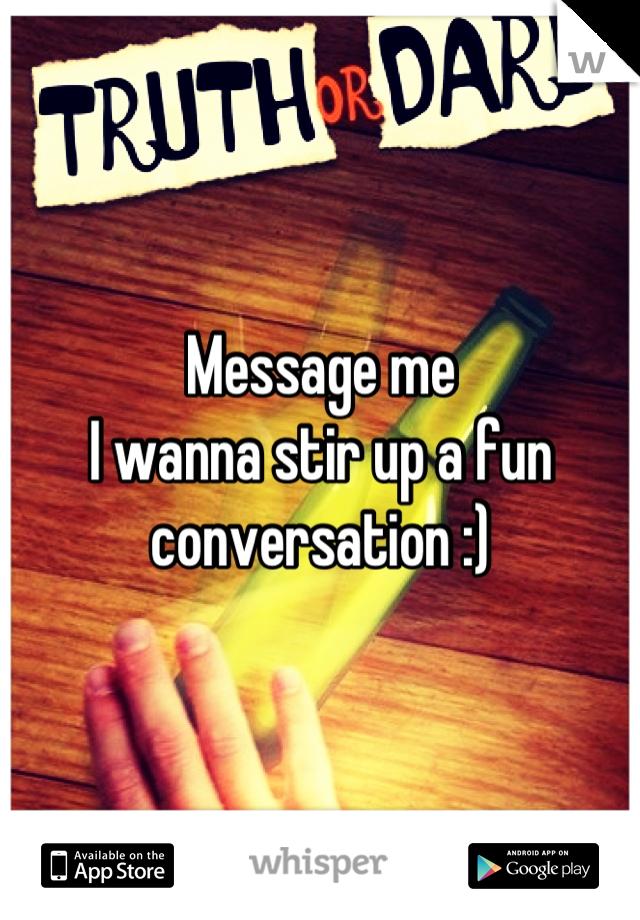 Message me I wanna stir up a fun conversation :)