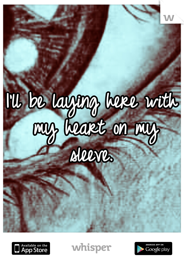 I'll be laying here with my heart on my sleeve.