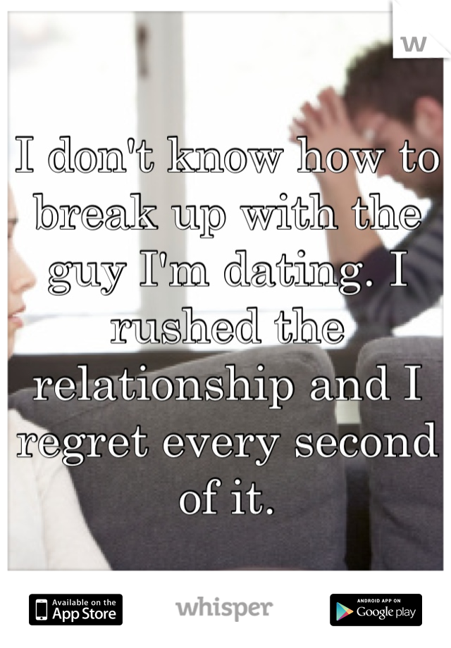I don't know how to break up with the guy I'm dating. I rushed the relationship and I regret every second of it.