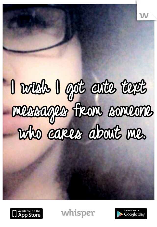 I wish I got cute text messages from someone who cares about me.