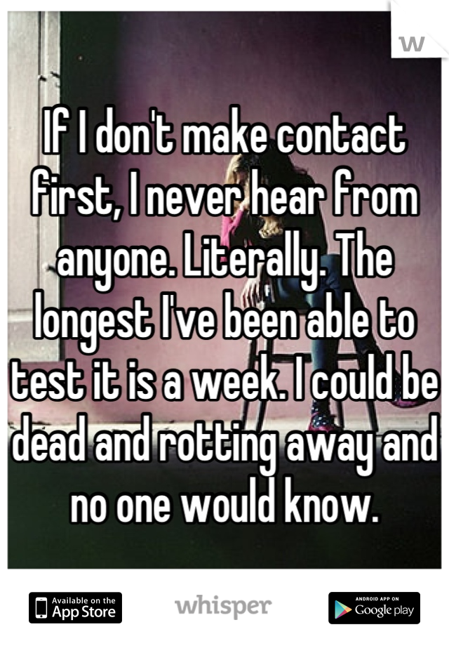 If I don't make contact first, I never hear from anyone. Literally. The longest I've been able to test it is a week. I could be dead and rotting away and no one would know.