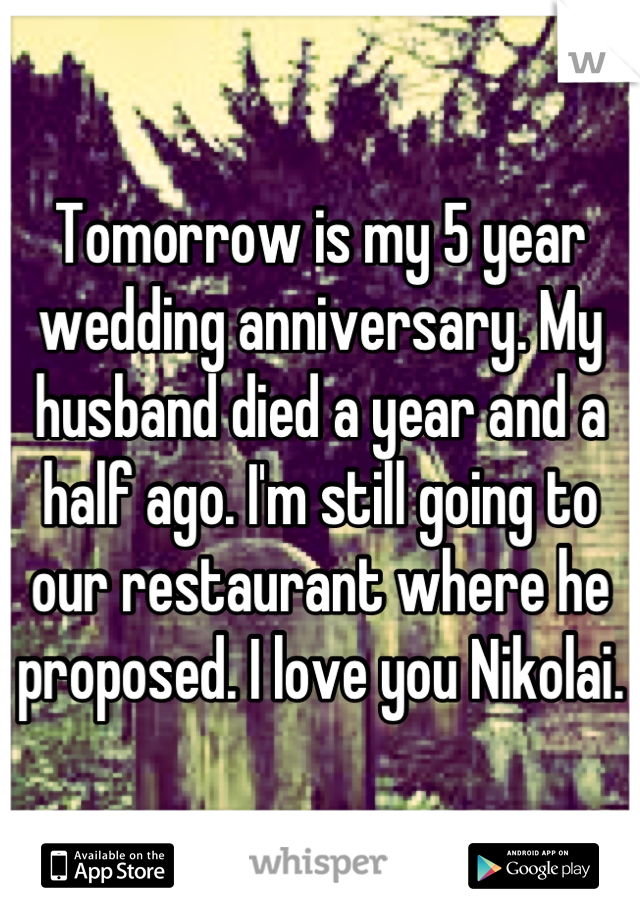 Tomorrow is my 5 year wedding anniversary. My husband died a year and a half ago. I'm still going to our restaurant where he proposed. I love you Nikolai.
