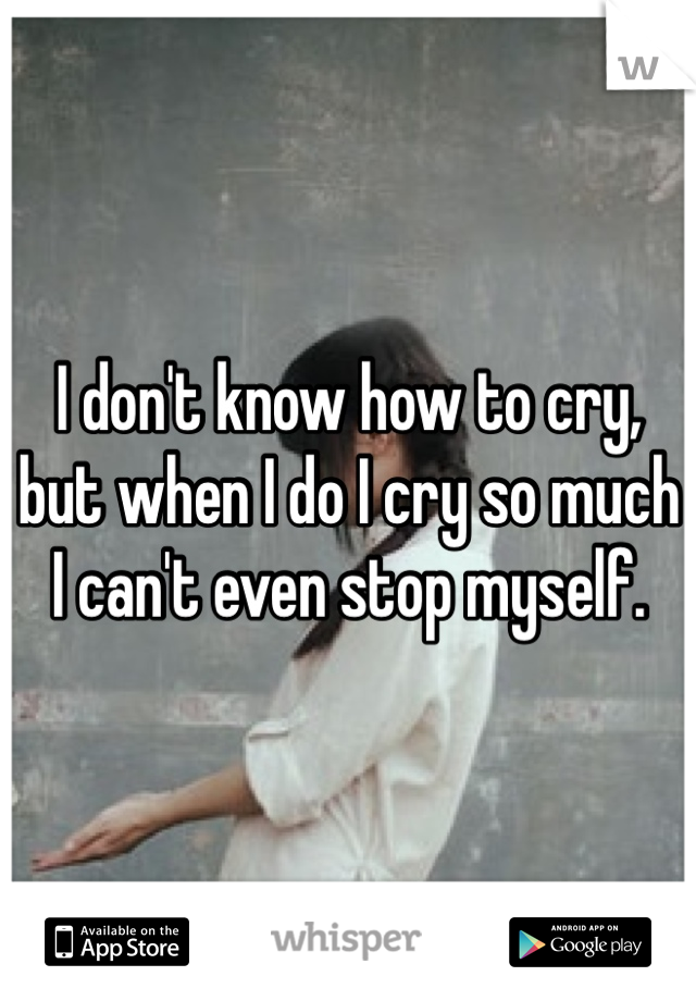 I don't know how to cry, but when I do I cry so much I can't even stop myself.