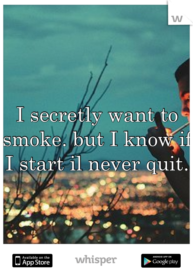 I secretly want to smoke. but I know if I start il never quit.