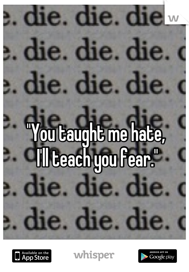 """You taught me hate,  I'll teach you fear."""