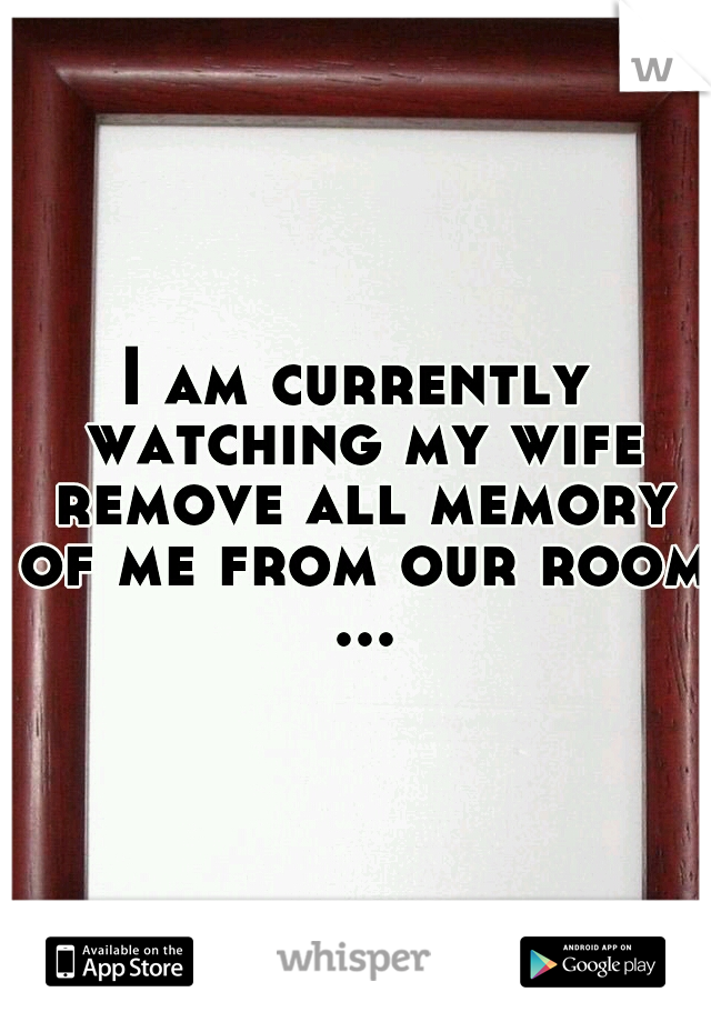 I am currently watching my wife remove all memory of me from our room ...