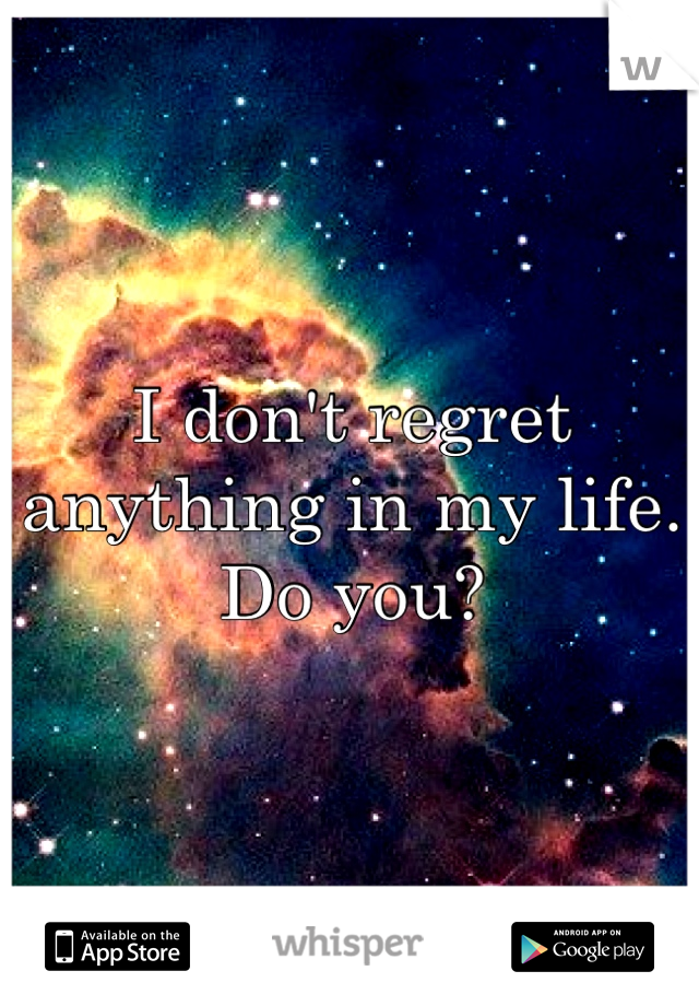 I don't regret anything in my life. Do you?