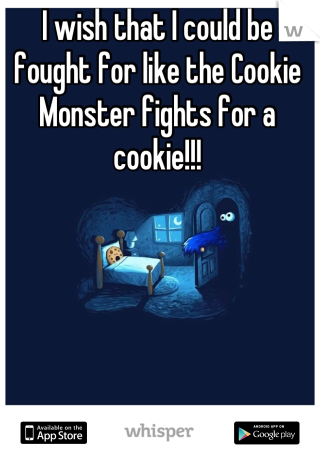 I wish that I could be fought for like the Cookie Monster fights for a cookie!!!
