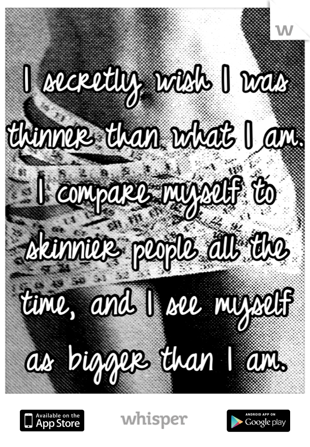 I secretly wish I was thinner than what I am. I compare myself to skinnier people all the time, and I see myself as bigger than I am.