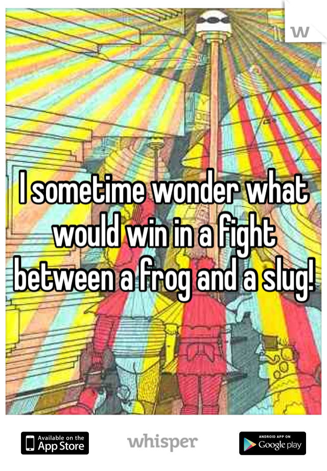 I sometime wonder what would win in a fight between a frog and a slug!