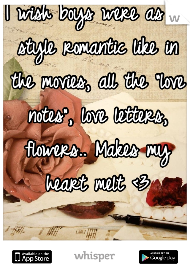 "I wish boys were as old style romantic like in the movies, all the ""love notes"", love letters, flowers.. Makes my heart melt <3"