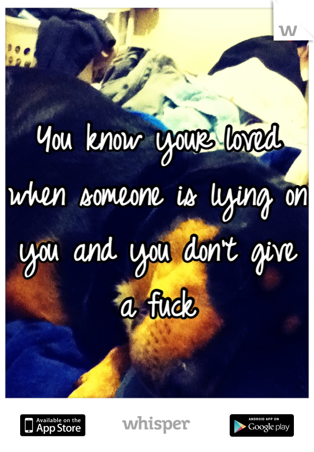 You know your loved when someone is lying on you and you don't give a fuck