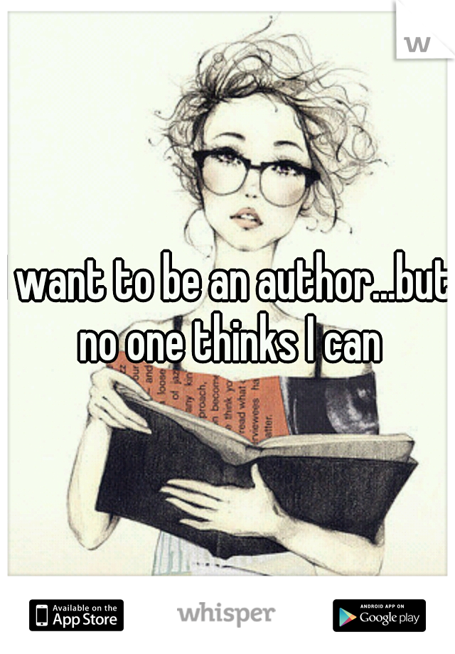 I want to be an author...but no one thinks I can