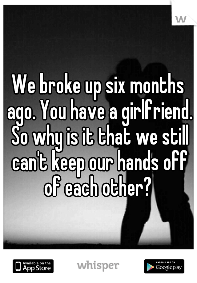 We broke up six months ago. You have a girlfriend. So why is it that we still can't keep our hands off of each other?