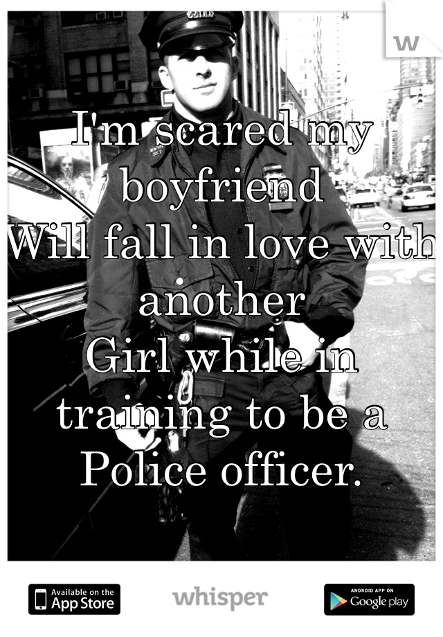I'm scared my boyfriend  Will fall in love with another  Girl while in training to be a  Police officer.