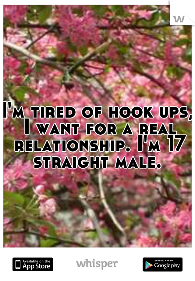I'm tired of hook ups, I want for a real relationship. I'm 17 straight male.
