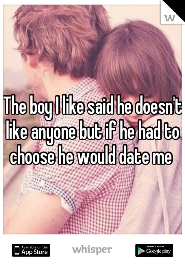 The boy I like said he doesn't like anyone but if he had to choose he would date me