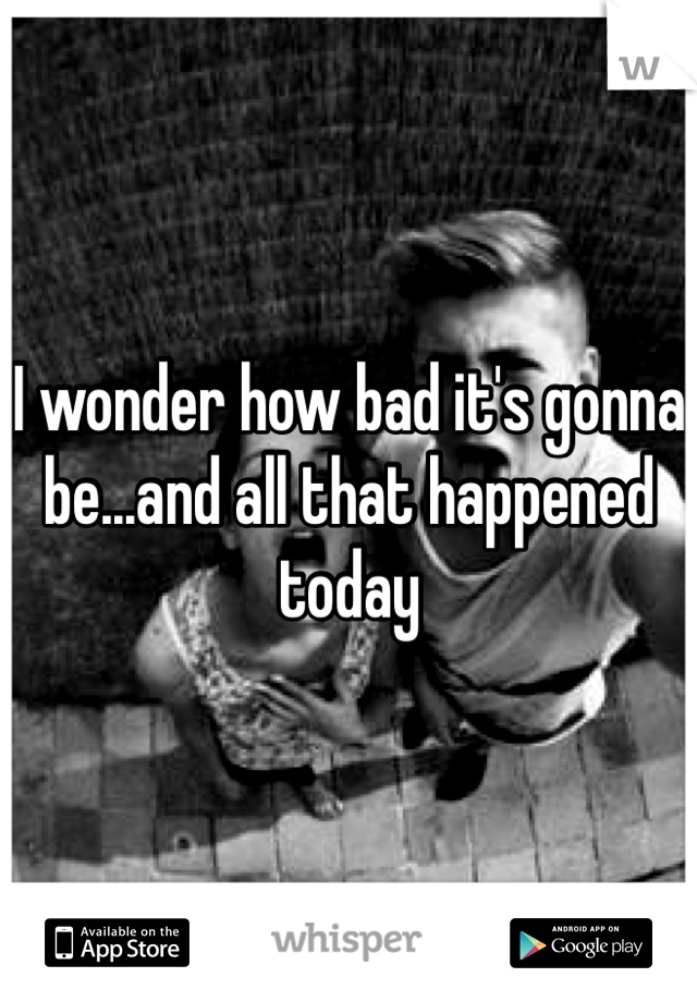 I wonder how bad it's gonna be...and all that happened today