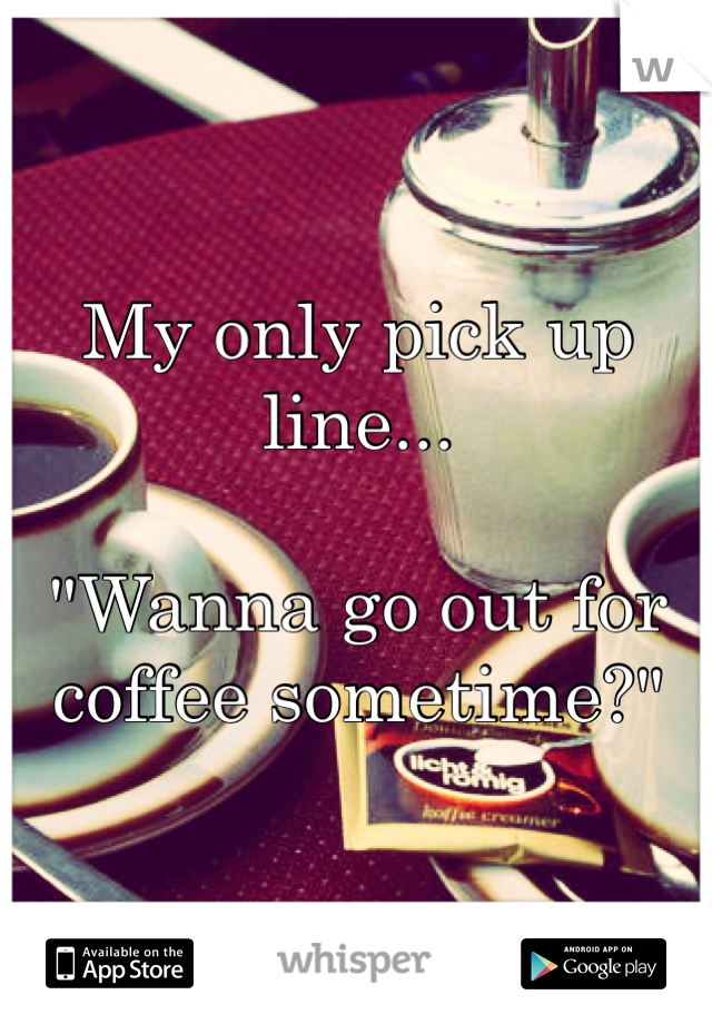 "My only pick up line...  ""Wanna go out for coffee sometime?"""