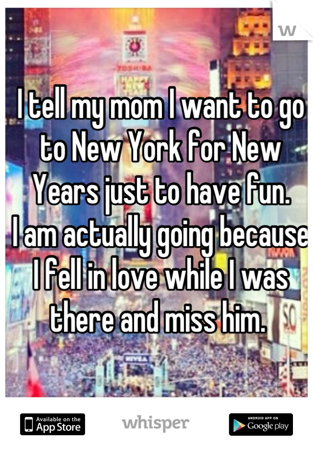 I tell my mom I want to go to New York for New Years just to have fun.  I am actually going because I fell in love while I was there and miss him.