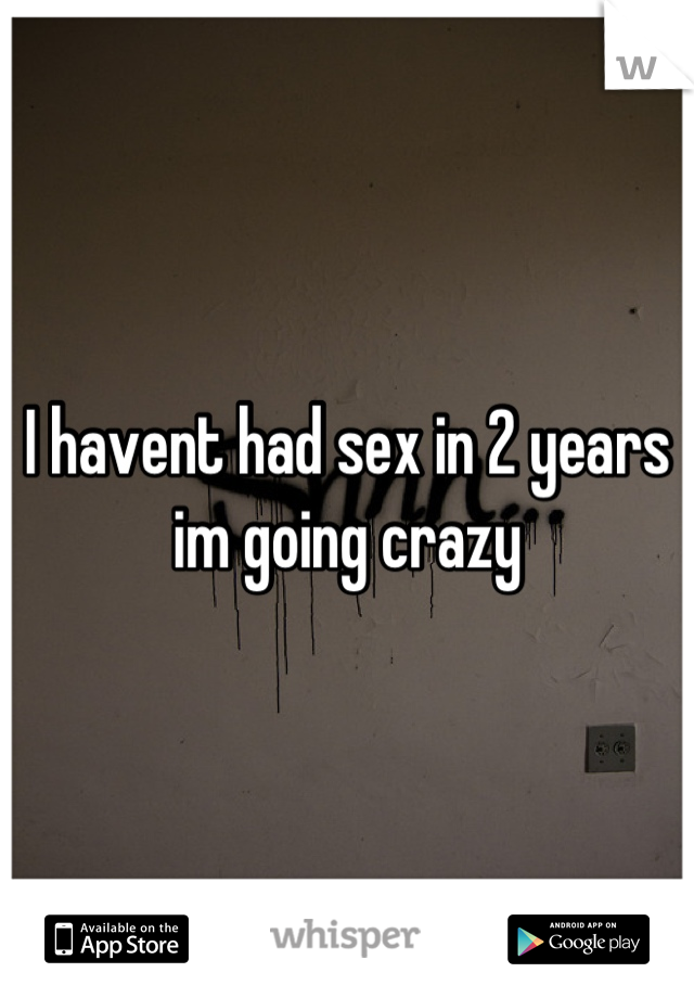 I havent had sex in 2 years im going crazy