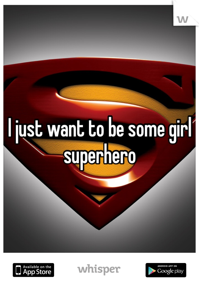 I just want to be some girl superhero