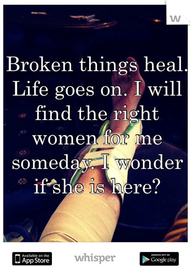 Broken things heal. Life goes on. I will find the right women for me someday. I wonder if she is here?