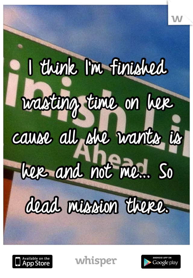 I think I'm finished wasting time on her cause all she wants is her and not me... So dead mission there.