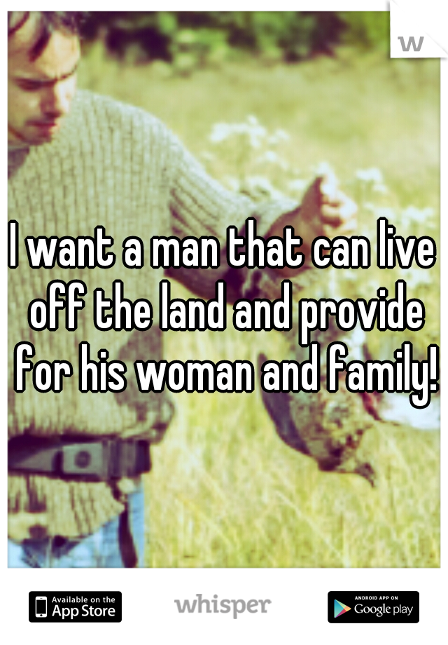 I want a man that can live off the land and provide for his woman and family!