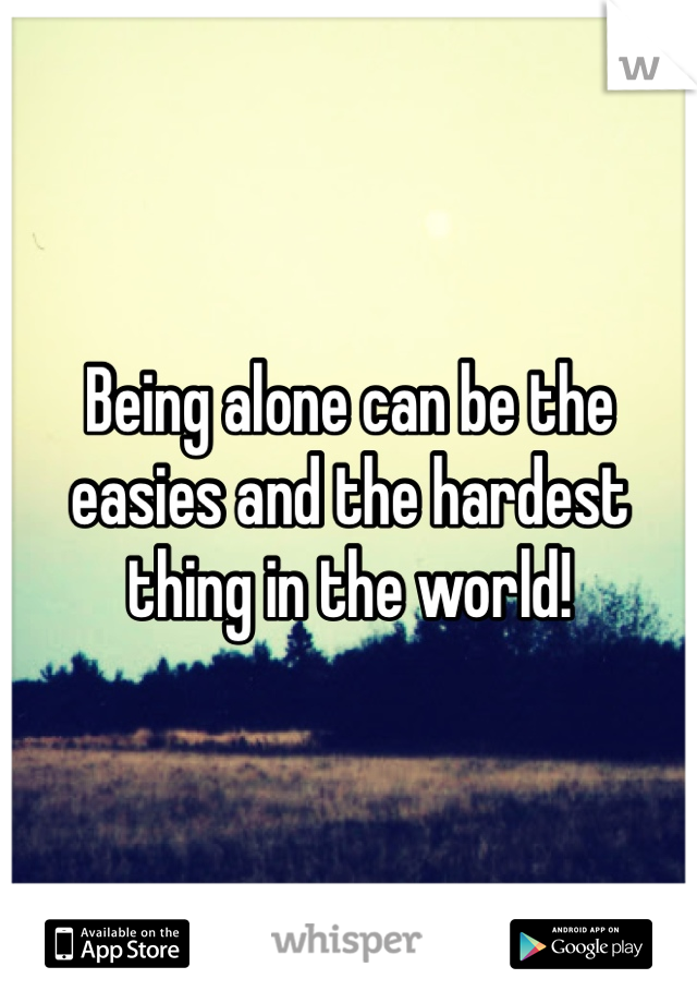 Being alone can be the easies and the hardest thing in the world!