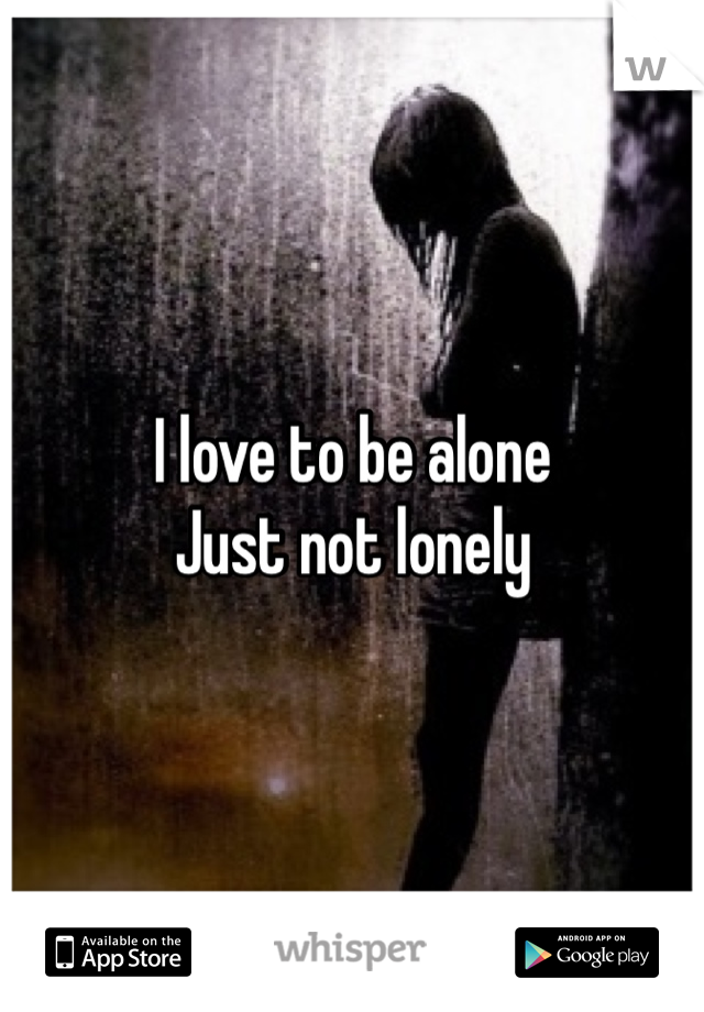 I love to be alone Just not lonely
